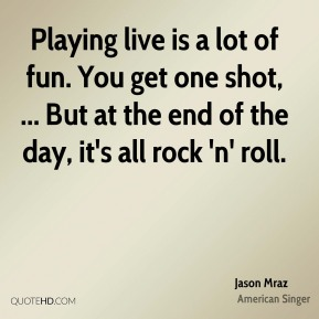 Playing live is a lot of fun. You get one shot, ... But at the end of the day, it's all rock 'n' roll.