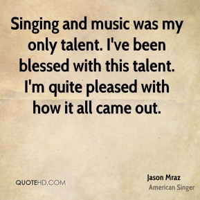 Jason Mraz  - Singing and music was my only talent. I've been blessed with this talent. I'm quite pleased with how it all came out.