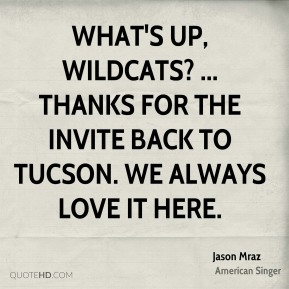 Jason Mraz  - What's up, Wildcats? ... Thanks for the invite back to Tucson. We always love it here.