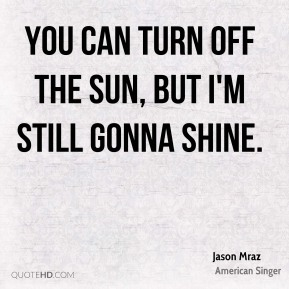 You can turn off the sun, but I'm still gonna shine.