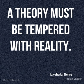 Jawaharlal Nehru - A theory must be tempered with reality.