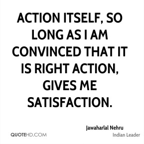 Jawaharlal Nehru - Action itself, so long as I am convinced that it is right action, gives me satisfaction.