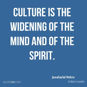 Jawaharlal Nehru - Culture is the widening of the mind and of the spirit.