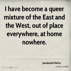 Jawaharlal Nehru - I have become a queer mixture of the East and the West, out of place everywhere, at home nowhere.