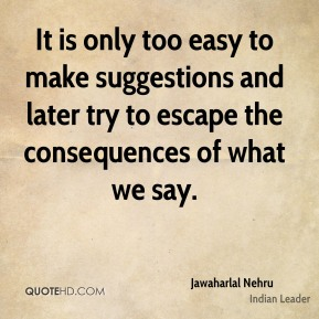 Jawaharlal Nehru - It is only too easy to make suggestions and later try to escape the consequences of what we say.