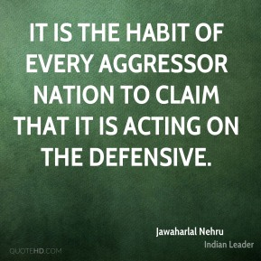Jawaharlal Nehru - It is the habit of every aggressor nation to claim that it is acting on the defensive.