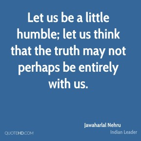 Jawaharlal Nehru - Let us be a little humble; let us think that the truth may not perhaps be entirely with us.
