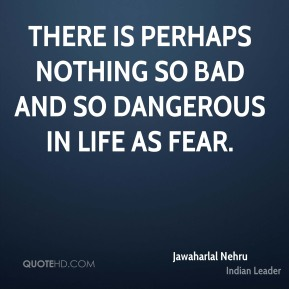 There is perhaps nothing so bad and so dangerous in life as fear.