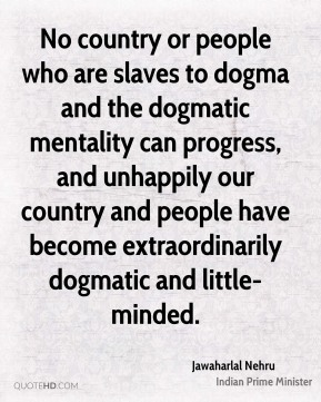 No country or people who are slaves to dogma and the dogmatic mentality can progress, and unhappily our country and people have become extraordinarily dogmatic and little-minded.