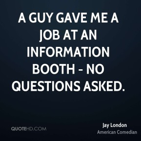 A guy gave me a job at an information booth - no questions asked.