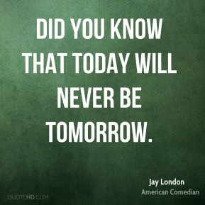 Did you know that today will never be tomorrow.