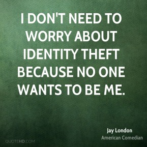 Jay London - I don't need to worry about identity theft because no one wants to be me.