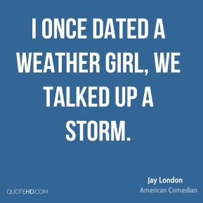 I once dated a weather girl, we talked up a storm.