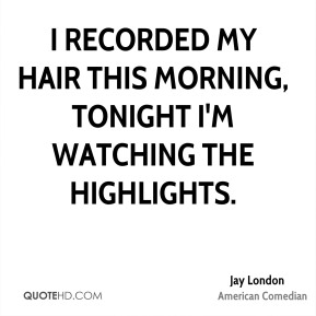 I recorded my hair this morning, tonight I'm watching the highlights.