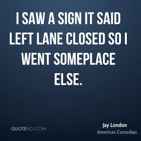 Jay London - I saw a sign it said left lane closed so I went someplace else.