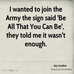 Jay London - I wanted to join the Army the sign said 'Be All That You Can Be', they told me it wasn't enough.