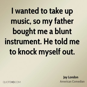 Jay London - I wanted to take up music, so my father bought me a blunt instrument. He told me to knock myself out.