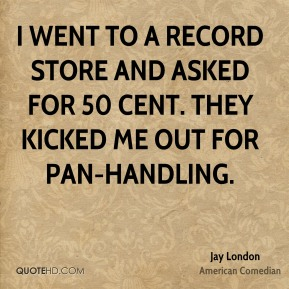 I went to a record store and asked for 50 cent. They kicked me out for pan-handling.