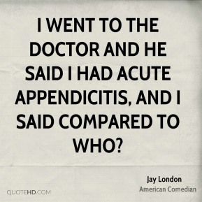 I went to the doctor and he said I had acute appendicitis, and I said compared to who?