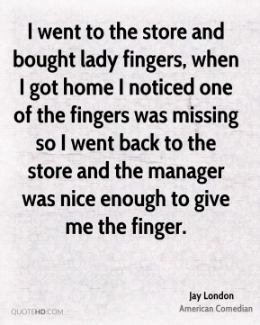 Jay London - I went to the store and bought lady fingers, when I got home I noticed one of the fingers was missing so I went back to the store and the manager was nice enough to give me the finger.