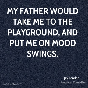 Jay London - My father would take me to the playground, and put me on mood swings.
