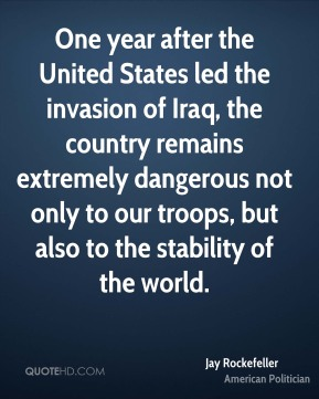 Jay Rockefeller - One year after the United States led the invasion of Iraq, the country remains extremely dangerous not only to our troops, but also to the stability of the world.
