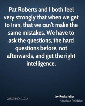 Jay Rockefeller - Pat Roberts and I both feel very strongly that when we get to Iran, that we can't make the same mistakes. We have to ask the questions, the hard questions before, not afterwards, and get the right intelligence.