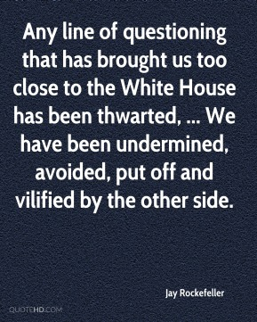 Jay Rockefeller  - Any line of questioning that has brought us too close to the White House has been thwarted, ... We have been undermined, avoided, put off and vilified by the other side.
