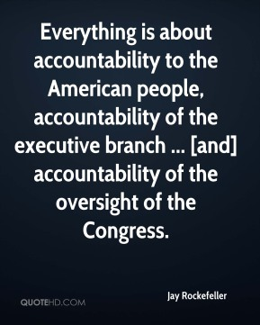 Jay Rockefeller  - Everything is about accountability to the American people, accountability of the executive branch ... [and] accountability of the oversight of the Congress.