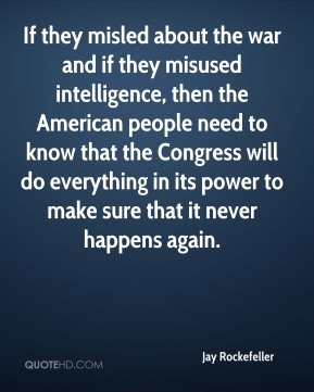 Jay Rockefeller  - If they misled about the war and if they misused intelligence, then the American people need to know that the Congress will do everything in its power to make sure that it never happens again.