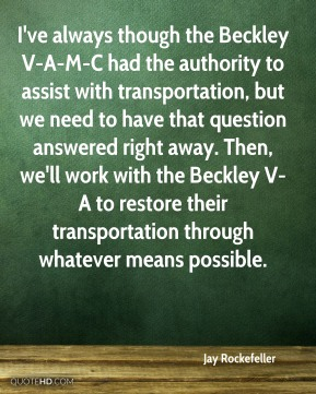 I've always though the Beckley V-A-M-C had the authority to assist with transportation, but we need to have that question answered right away. Then, we'll work with the Beckley V-A to restore their transportation through whatever means possible.
