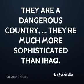 They are a dangerous country, ... They're much more sophisticated than Iraq.