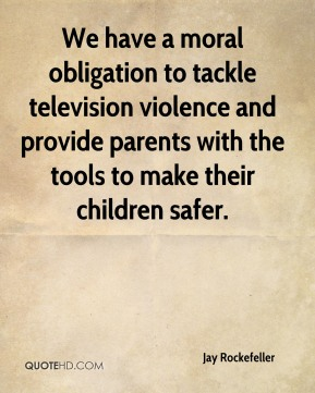 Jay Rockefeller  - We have a moral obligation to tackle television violence and provide parents with the tools to make their children safer.