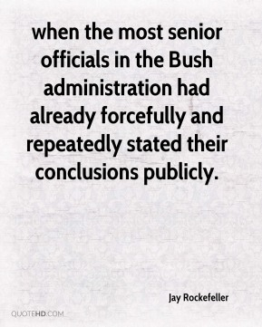 when the most senior officials in the Bush administration had already forcefully and repeatedly stated their conclusions publicly.