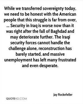 Jay Rockefeller  - While we transferred sovereignty today, we need to be honest with the American people that this struggle is far from over, ... Security in Iraq is worse now than it was right after the fall of Baghdad and may deteriorate further. The Iraqi security forces cannot handle the challenge alone, reconstruction has barely started, and massive unemployment has left many frustrated and even desperate.