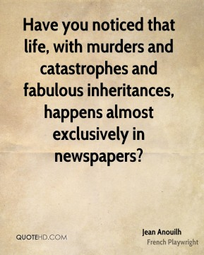 Jean Anouilh - Have you noticed that life, with murders and catastrophes and fabulous inheritances, happens almost exclusively in newspapers?