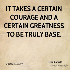 It takes a certain courage and a certain greatness to be truly base.