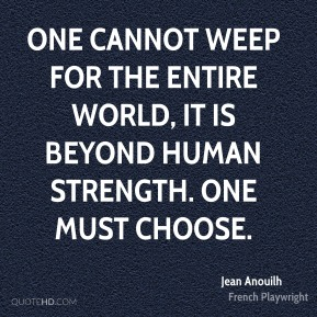 One cannot weep for the entire world, it is beyond human strength. One must choose.