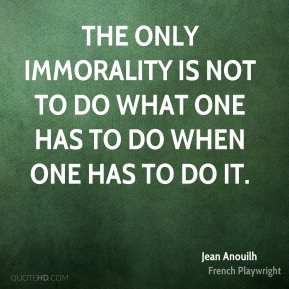 The only immorality is not to do what one has to do when one has to do it.