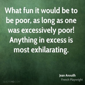 Jean Anouilh - What fun it would be to be poor, as long as one was excessively poor! Anything in excess is most exhilarating.