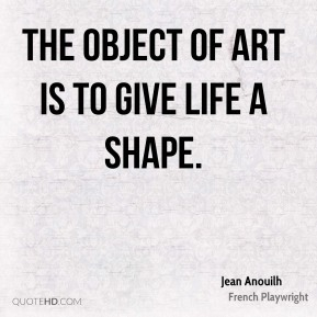 Jean Anouilh  - The object of art is to give life a shape.