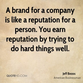 Jeff Bezos - A brand for a company is like a reputation for a person. You earn reputation by trying to do hard things well.