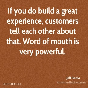 Jeff Bezos - If you do build a great experience, customers tell each other about that. Word of mouth is very powerful.