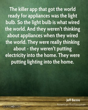 Jeff Bezos - The killer app that got the world ready for appliances was the light bulb. So the light bulb is what wired the world. And they weren't thinking about appliances when they wired the world. They were really thinking about - they weren't putting electricity into the home. They were putting lighting into the home.