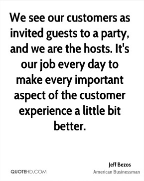 Jeff Bezos - We see our customers as invited guests to a party, and we are the hosts. It's our job every day to make every important aspect of the customer experience a little bit better.