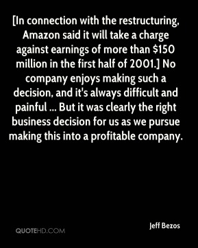 Jeff Bezos  - [In connection with the restructuring, Amazon said it will take a charge against earnings of more than $150 million in the first half of 2001.] No company enjoys making such a decision, and it's always difficult and painful ... But it was clearly the right business decision for us as we pursue making this into a profitable company.