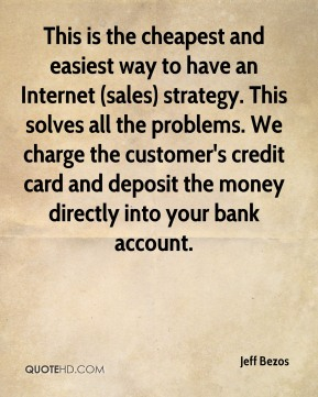 Jeff Bezos  - This is the cheapest and easiest way to have an Internet (sales) strategy. This solves all the problems. We charge the customer's credit card and deposit the money directly into your bank account.