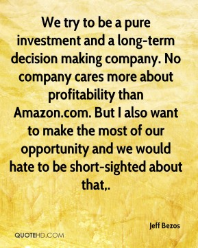 We try to be a pure investment and a long-term decision making company. No company cares more about profitability than Amazon.com. But I also want to make the most of our opportunity and we would hate to be short-sighted about that.