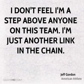 Jeff Gordon - I don't feel I'm a step above anyone on this team. I'm just another link in the chain.