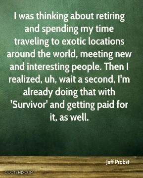I was thinking about retiring and spending my time traveling to exotic locations around the world, meeting new and interesting people. Then I realized, uh, wait a second, I'm already doing that with 'Survivor' and getting paid for it, as well.